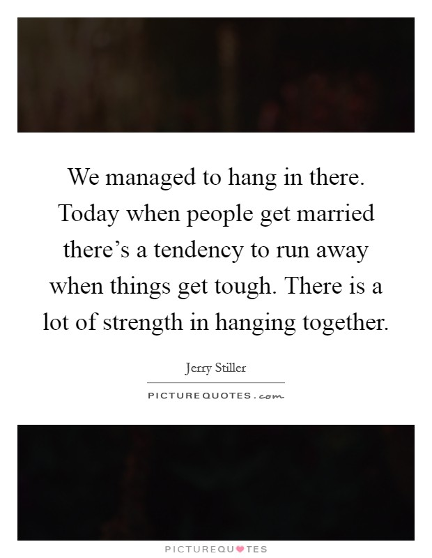 We managed to hang in there. Today when people get married there's a tendency to run away when things get tough. There is a lot of strength in hanging together Picture Quote #1