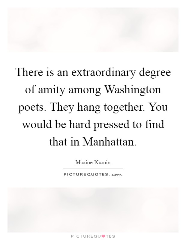 There is an extraordinary degree of amity among Washington poets. They hang together. You would be hard pressed to find that in Manhattan Picture Quote #1