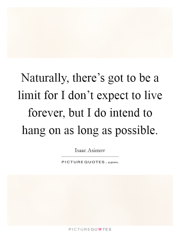 Naturally, there's got to be a limit for I don't expect to live forever, but I do intend to hang on as long as possible Picture Quote #1