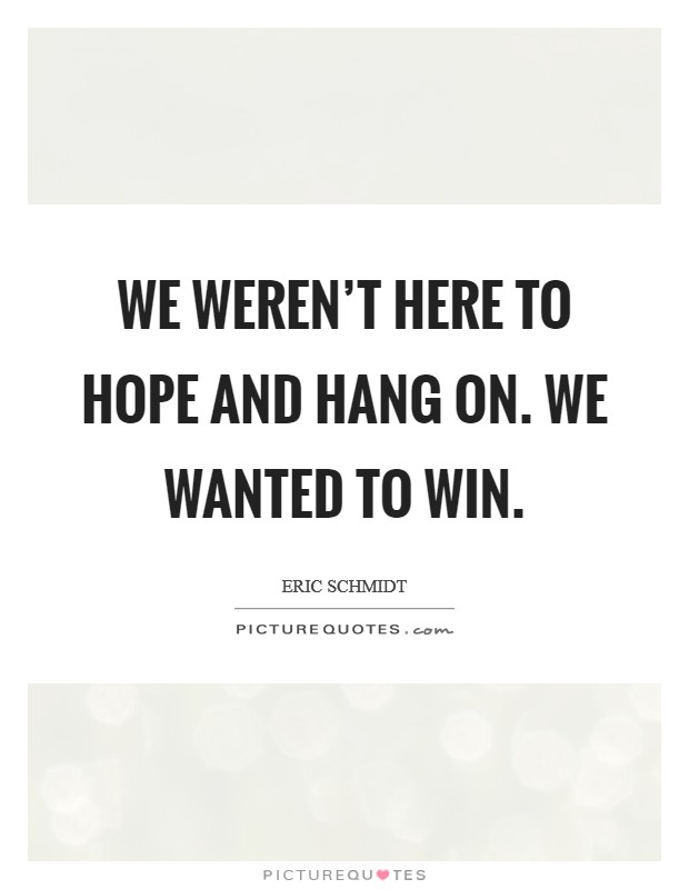 We weren't here to hope and hang on. We wanted to win. Picture Quote #1