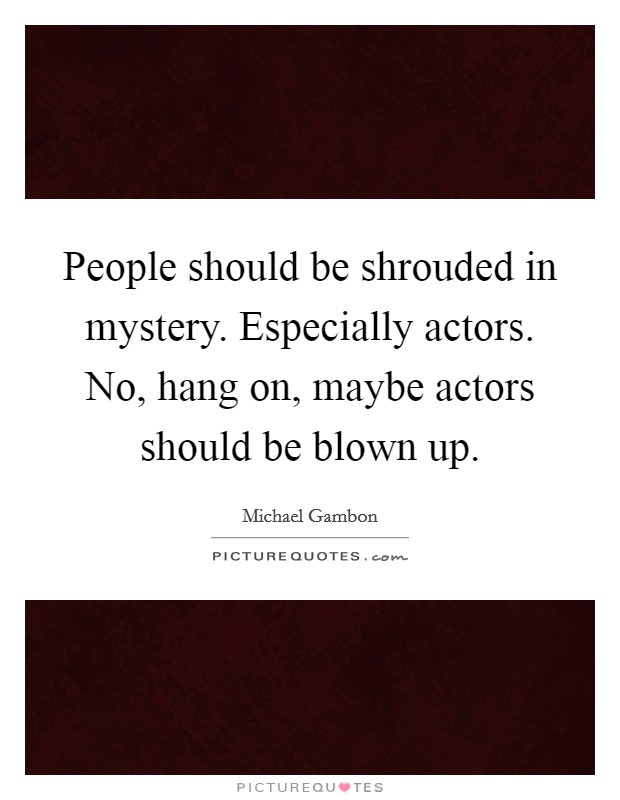 People should be shrouded in mystery. Especially actors. No, hang on, maybe actors should be blown up Picture Quote #1