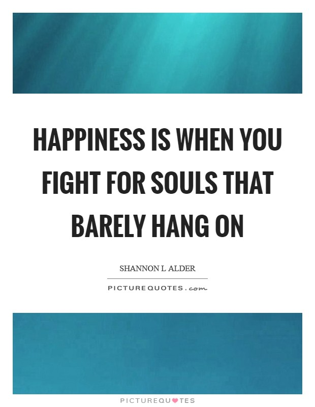 Happiness is when you fight for souls that barely hang on Picture Quote #1
