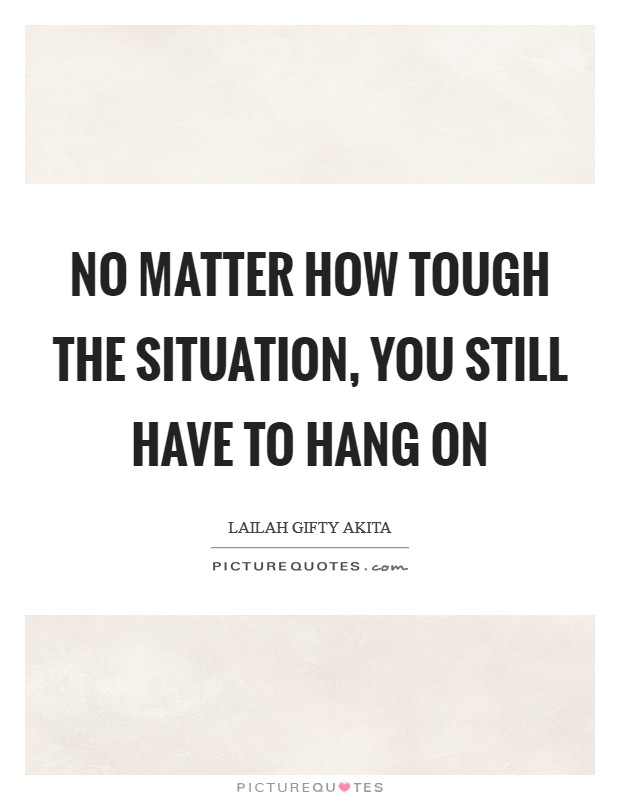 No matter how tough the situation, you still have to hang on Picture Quote #1