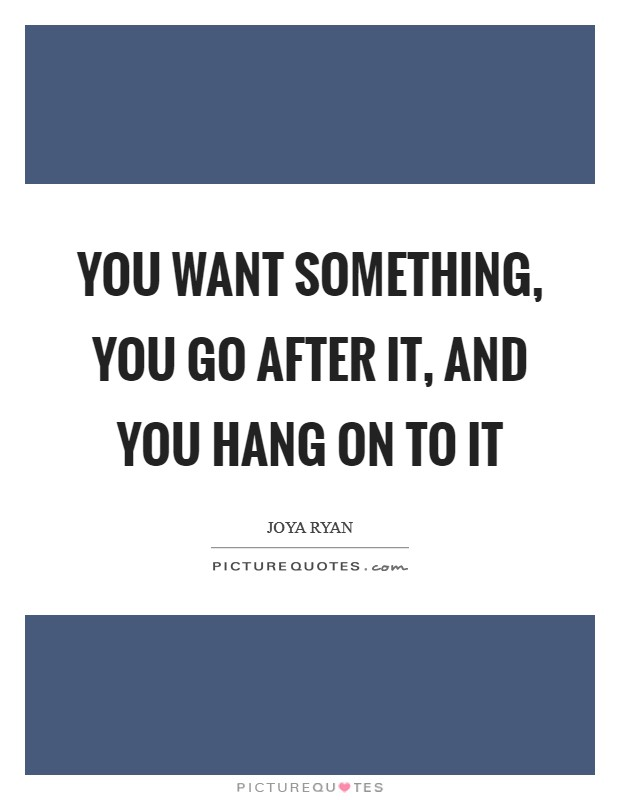 You want something, you go after it, and you hang on to it Picture Quote #1