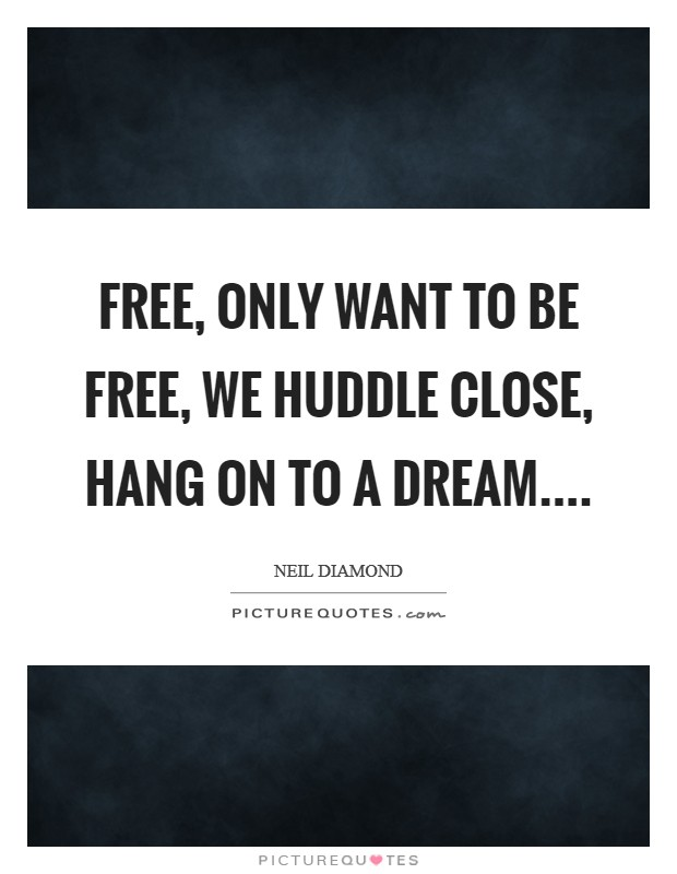 Free, only want to be free, we huddle close, hang on to a dream Picture Quote #1