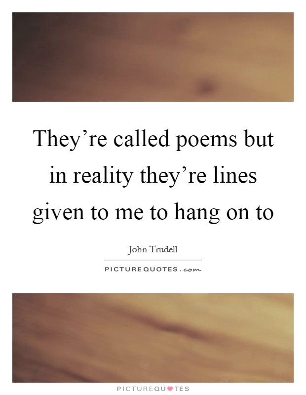 They're called poems but in reality they're lines given to me to hang on to Picture Quote #1
