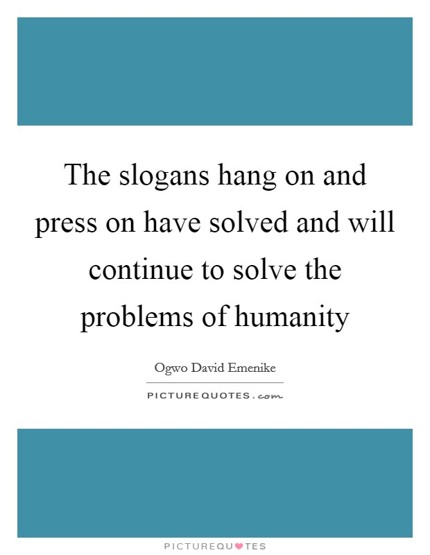 The slogans hang on and press on have solved and will continue to solve the problems of humanity Picture Quote #1