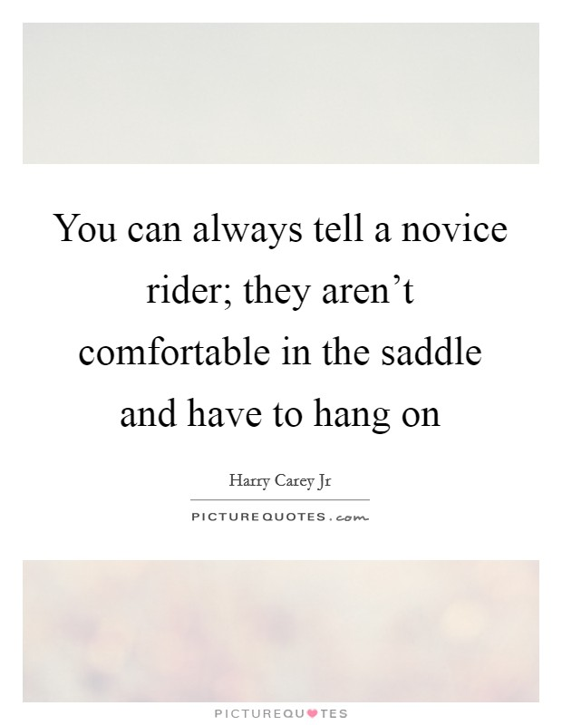 You can always tell a novice rider; they aren't comfortable in the saddle and have to hang on Picture Quote #1