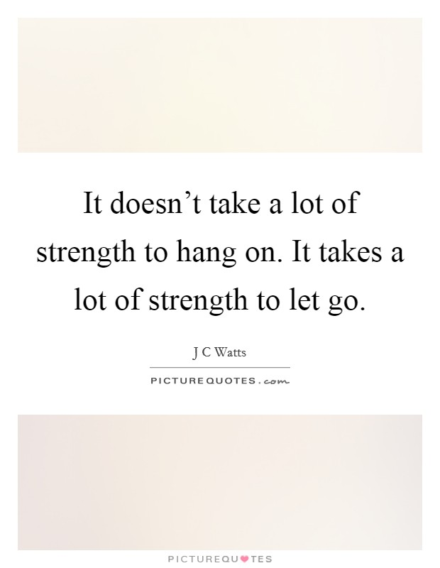 It doesn't take a lot of strength to hang on. It takes a lot of strength to let go Picture Quote #1