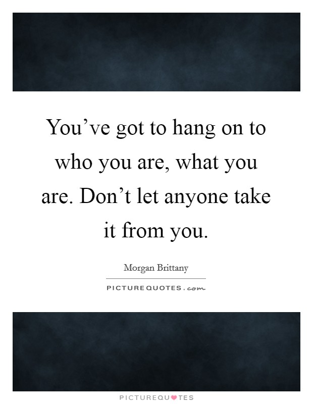 You've got to hang on to who you are, what you are. Don't let anyone take it from you Picture Quote #1