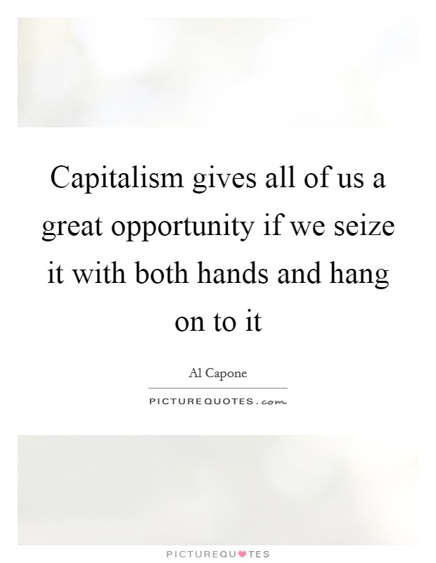 Capitalism gives all of us a great opportunity if we seize it with both hands and hang on to it Picture Quote #1
