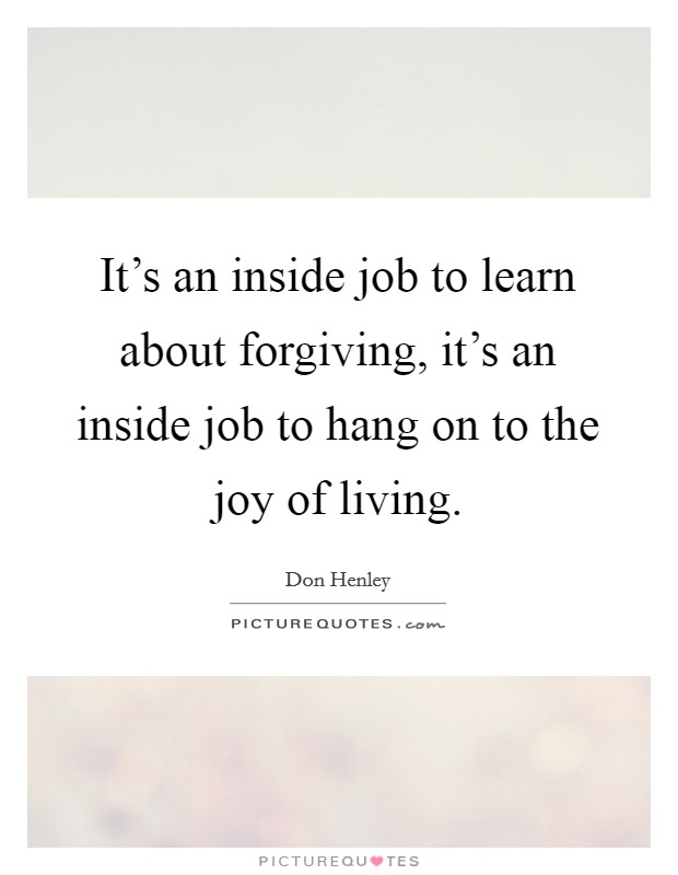 It's an inside job to learn about forgiving, it's an inside job to hang on to the joy of living Picture Quote #1