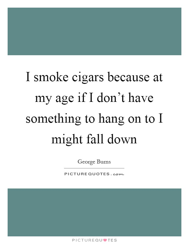 I smoke cigars because at my age if I don't have something to hang on to I might fall down Picture Quote #1