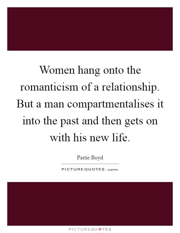 Women hang onto the romanticism of a relationship. But a man compartmentalises it into the past and then gets on with his new life Picture Quote #1