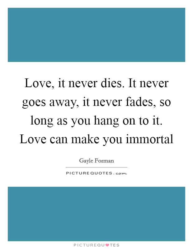 Love, it never dies. It never goes away, it never fades, so long as you hang on to it. Love can make you immortal Picture Quote #1