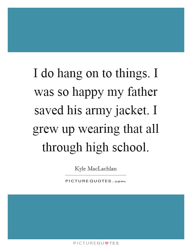 I do hang on to things. I was so happy my father saved his army jacket. I grew up wearing that all through high school Picture Quote #1