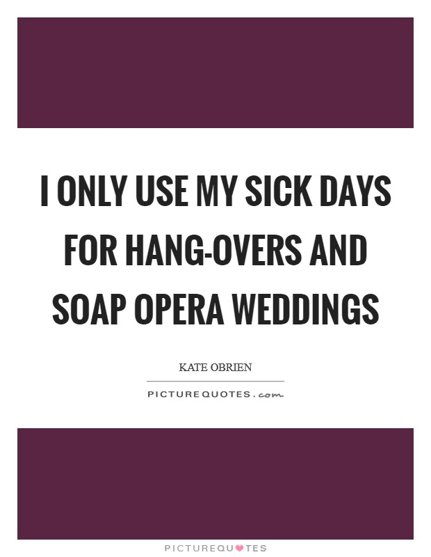 I only use my sick days for hang-overs and soap opera weddings Picture Quote #1