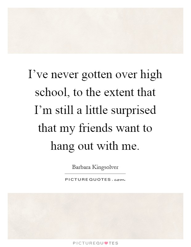 I've never gotten over high school, to the extent that I'm still a little surprised that my friends want to hang out with me Picture Quote #1