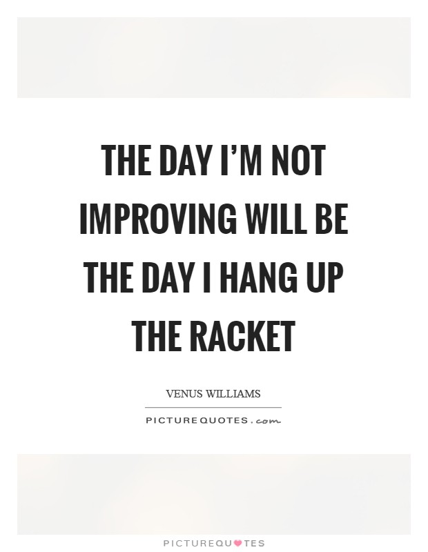 The day I'm not improving will be the day I hang up the racket Picture Quote #1