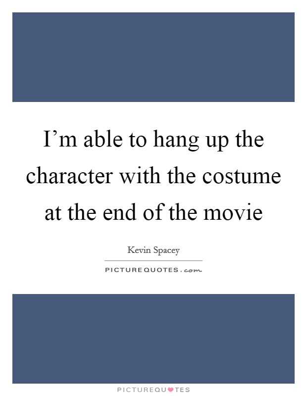 I'm able to hang up the character with the costume at the end of the movie Picture Quote #1