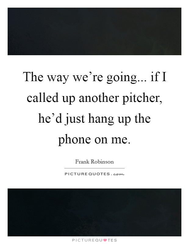 The way we're going... if I called up another pitcher, he'd just hang up the phone on me Picture Quote #1