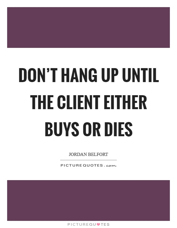 Don't hang up until the client either buys or dies Picture Quote #1