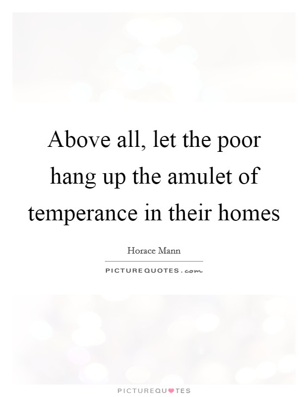 Above all, let the poor hang up the amulet of temperance in their homes Picture Quote #1