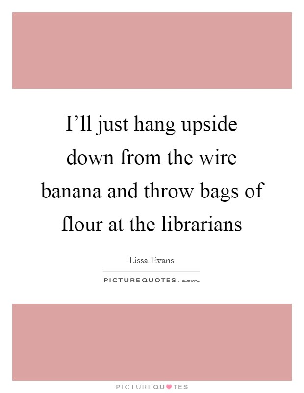 I'll just hang upside down from the wire banana and throw bags of flour at the librarians Picture Quote #1