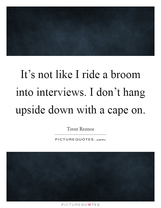It's not like I ride a broom into interviews. I don't hang upside down with a cape on Picture Quote #1