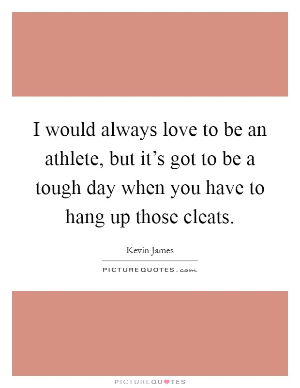 I would always love to be an athlete, but it's got to be a tough day when you have to hang up those cleats. Picture Quote #1