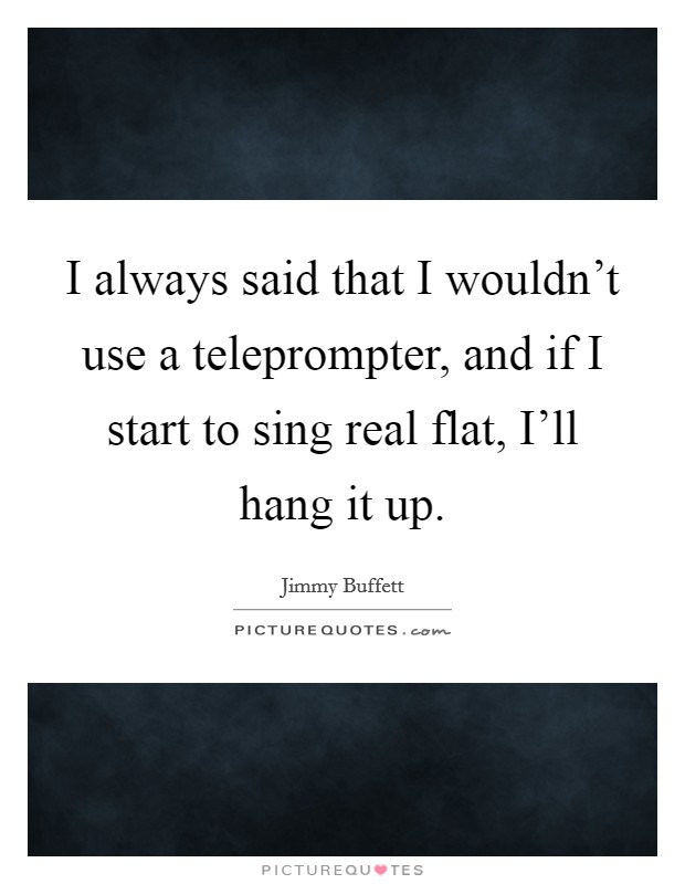 I always said that I wouldn't use a teleprompter, and if I start to sing real flat, I'll hang it up Picture Quote #1