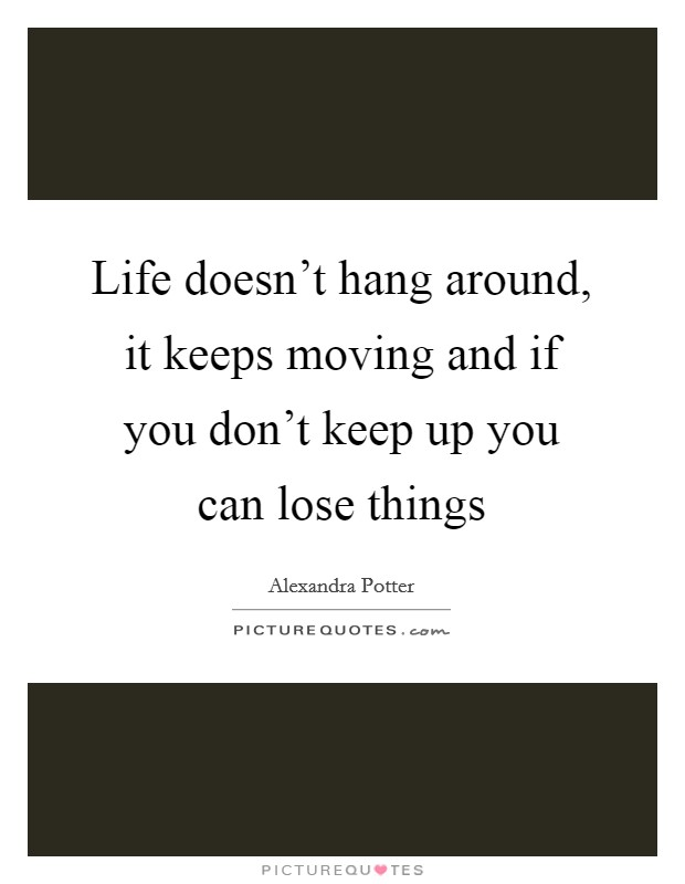 Life doesn't hang around, it keeps moving and if you don't keep up you can lose things Picture Quote #1
