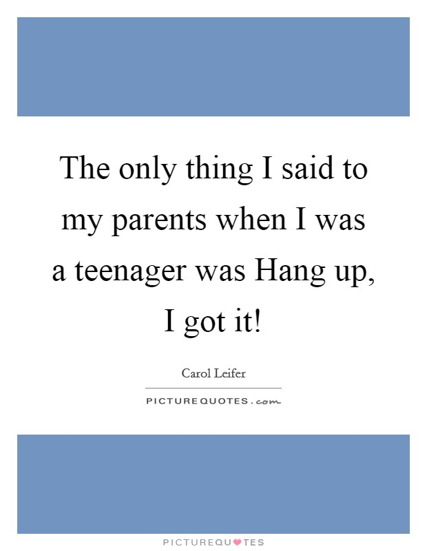 The only thing I said to my parents when I was a teenager was Hang up, I got it! Picture Quote #1
