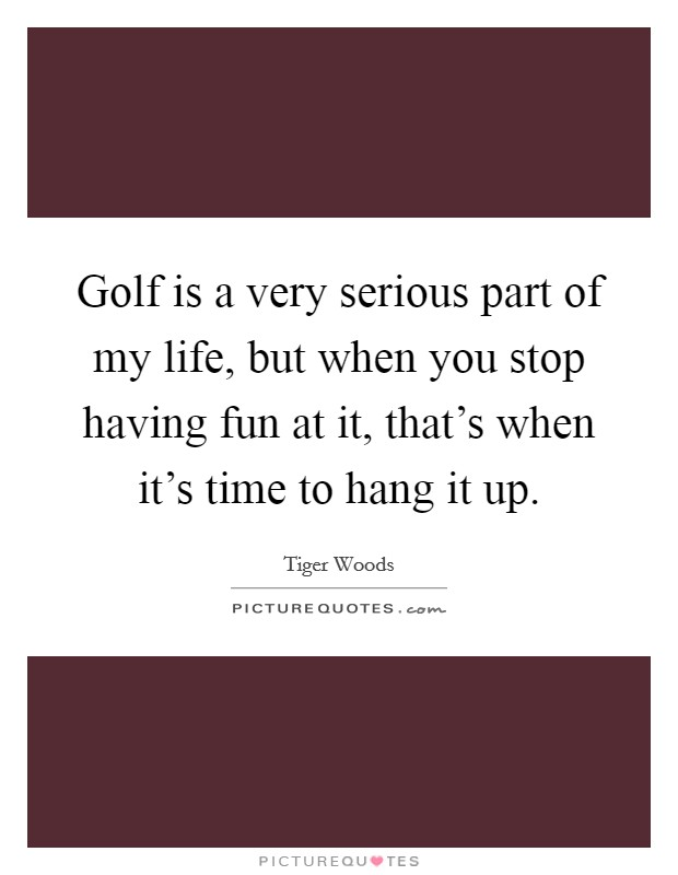 Golf is a very serious part of my life, but when you stop having fun at it, that's when it's time to hang it up Picture Quote #1