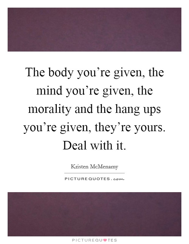 The body you're given, the mind you're given, the morality and the hang ups you're given, they're yours. Deal with it Picture Quote #1