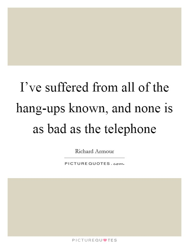 I've suffered from all of the hang-ups known, and none is as bad as the telephone Picture Quote #1