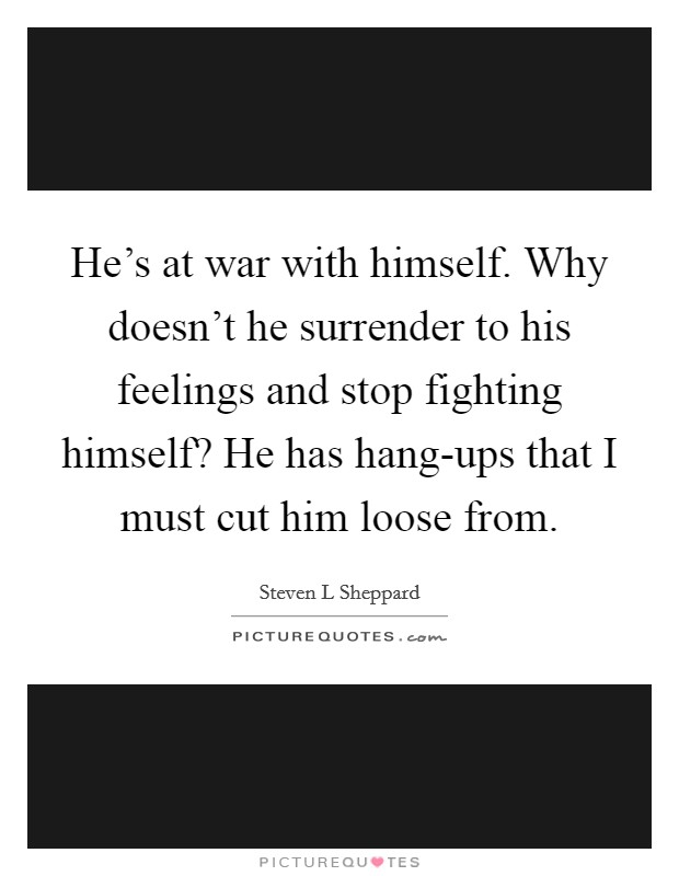 He's at war with himself. Why doesn't he surrender to his feelings and stop fighting himself? He has hang-ups that I must cut him loose from Picture Quote #1