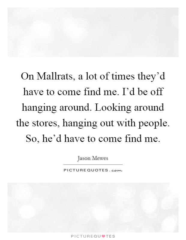 On Mallrats, a lot of times they'd have to come find me. I'd be off hanging around. Looking around the stores, hanging out with people. So, he'd have to come find me Picture Quote #1