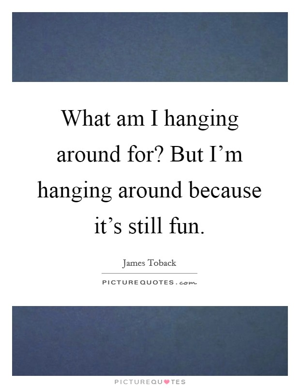 What am I hanging around for? But I'm hanging around because it's still fun Picture Quote #1