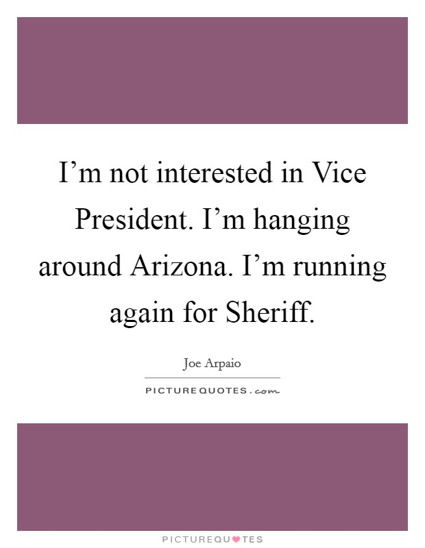 I'm not interested in Vice President. I'm hanging around Arizona. I'm running again for Sheriff Picture Quote #1