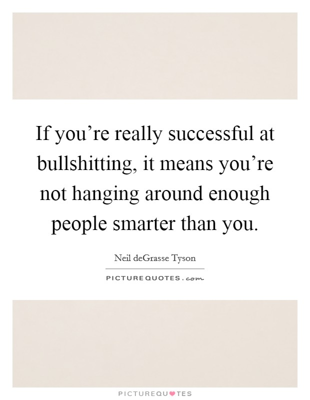 If you're really successful at bullshitting, it means you're not hanging around enough people smarter than you Picture Quote #1
