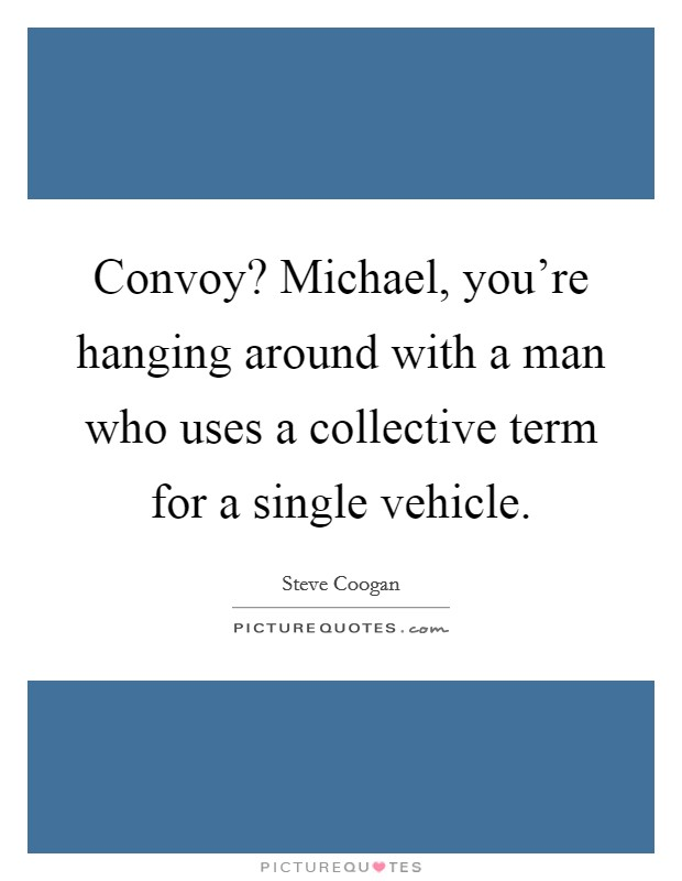 Convoy? Michael, you're hanging around with a man who uses a collective term for a single vehicle Picture Quote #1