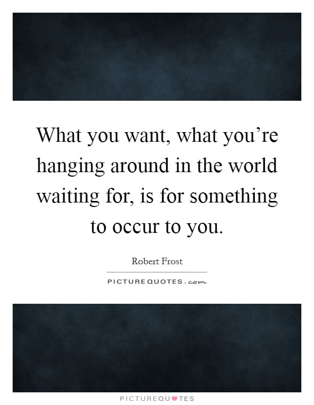 What you want, what you're hanging around in the world waiting for, is for something to occur to you Picture Quote #1