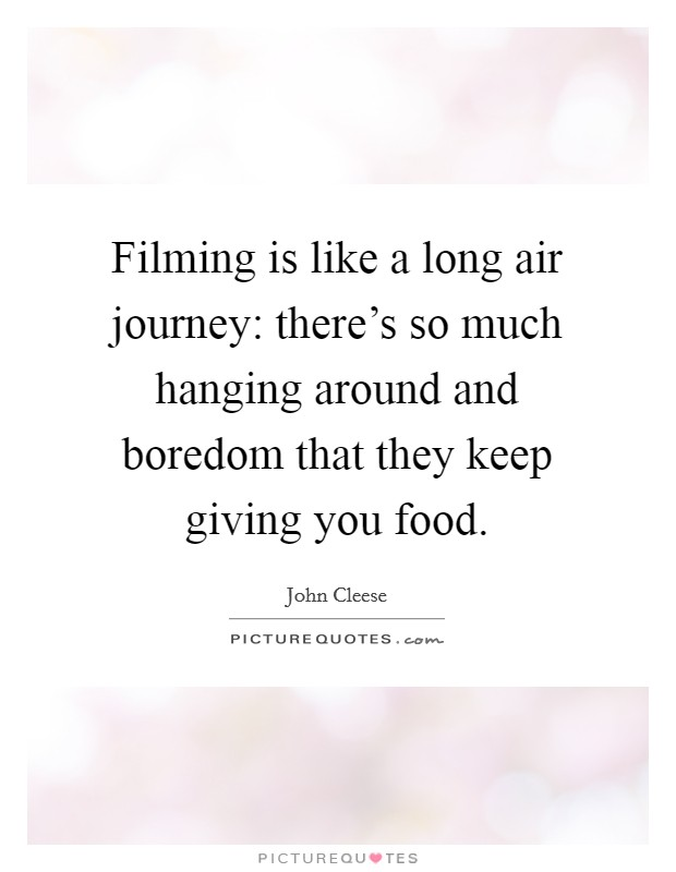 Filming is like a long air journey: there's so much hanging around and boredom that they keep giving you food Picture Quote #1