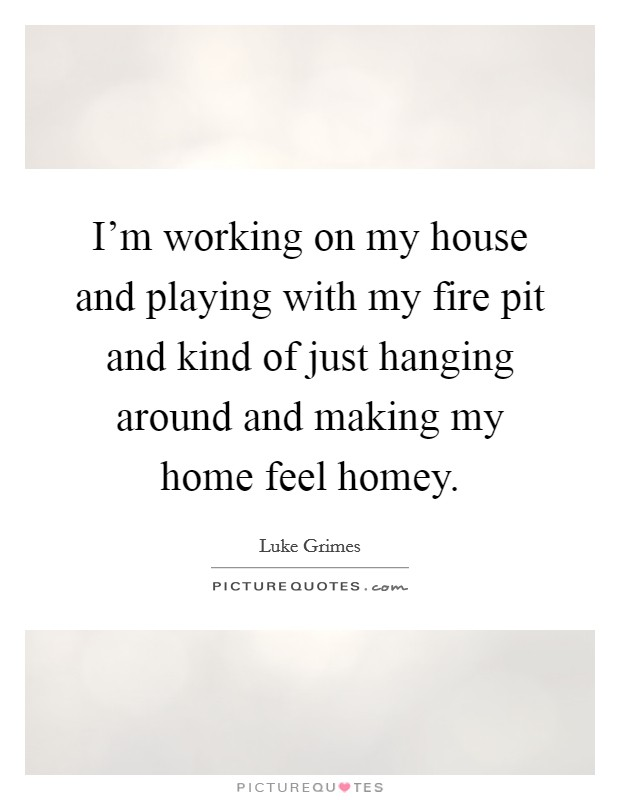 I'm working on my house and playing with my fire pit and kind of just hanging around and making my home feel homey Picture Quote #1