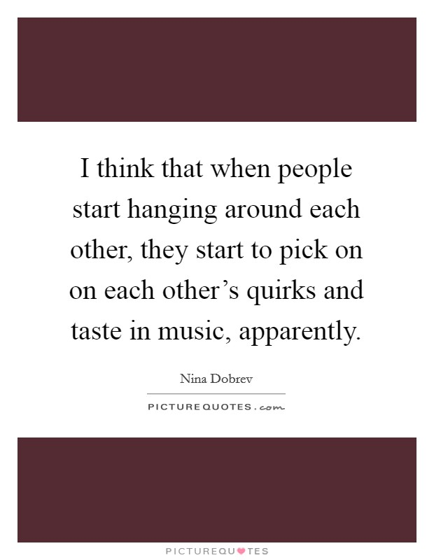 I think that when people start hanging around each other, they start to pick on on each other's quirks and taste in music, apparently Picture Quote #1