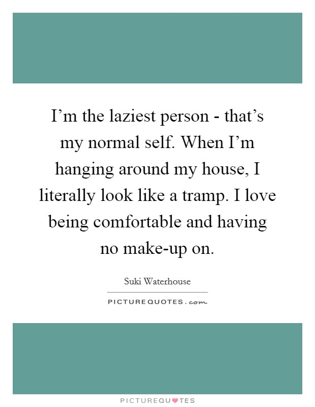 I'm the laziest person - that's my normal self. When I'm hanging around my house, I literally look like a tramp. I love being comfortable and having no make-up on Picture Quote #1