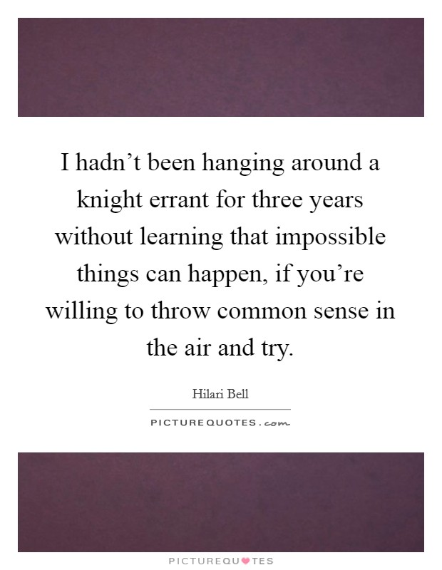I hadn't been hanging around a knight errant for three years without learning that impossible things can happen, if you're willing to throw common sense in the air and try Picture Quote #1