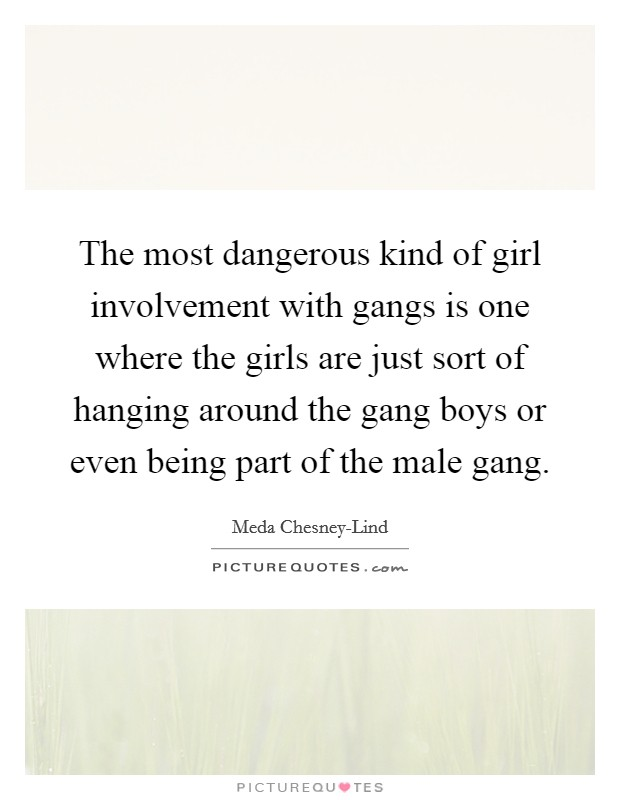 The most dangerous kind of girl involvement with gangs is one where the girls are just sort of hanging around the gang boys or even being part of the male gang Picture Quote #1