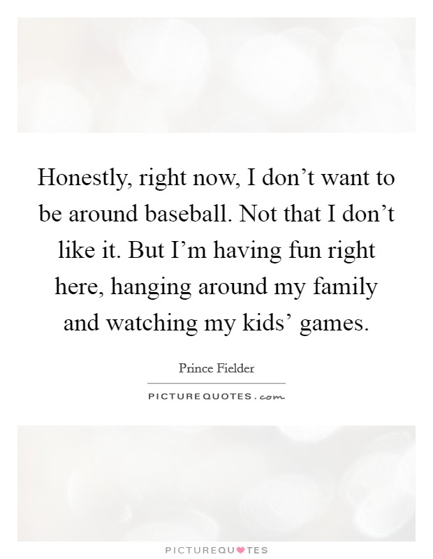 Honestly, right now, I don't want to be around baseball. Not that I don't like it. But I'm having fun right here, hanging around my family and watching my kids' games. Picture Quote #1